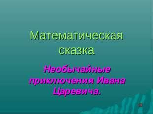 Математическая сказка Необычайные приключения Ивана Царевича.
