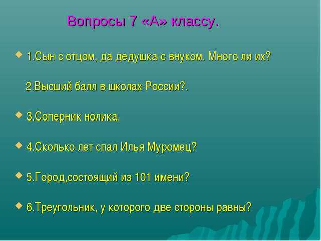 Вопросы 7 «А» классу. 1.Сын с отцом, да дедушка с внуком. Много ли их? 2.Высш...