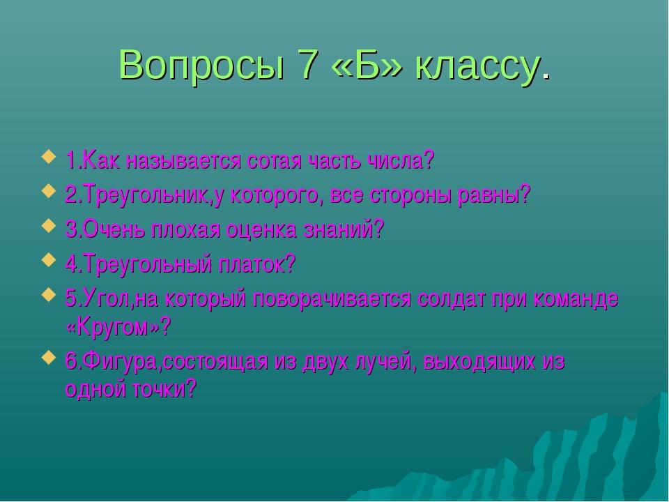 Вопросы 7 «Б» классу. 1.Как называется сотая часть числа? 2.Треугольник,у кот...