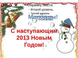 Молодцы! С наступающим 2013 Новым Годом!