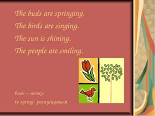 The buds are springing. The birds are singing. The sun is shining. The people