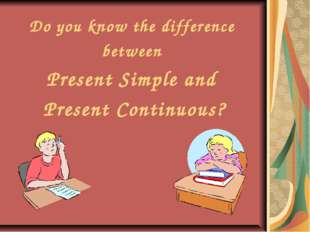 Do you know the difference between Present Simple and Present Continuous?