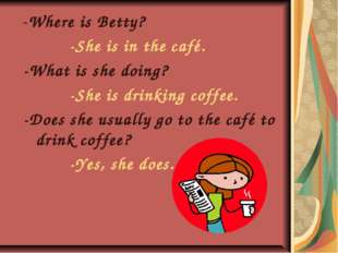 -Where is Betty? -She is in the café. -What is she doing? -She is drinking co