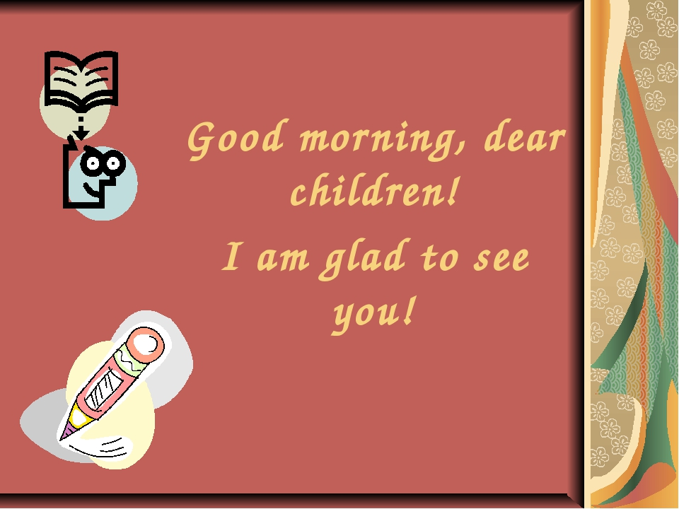 Good morning, dear children! I am glad to see you!