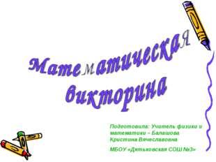 Подготовила: Учитель физики и математики – Балашова Кристина Вячеславовна МБО