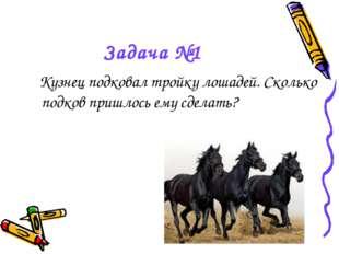 Задача №1 Кузнец подковал тройку лошадей. Сколько подков пришлось ему сделать?