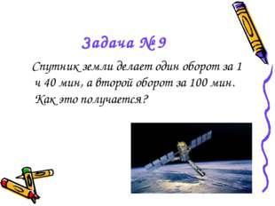 Задача № 9 Спутник земли делает один оборот за 1 ч 40 мин, а второй оборот за