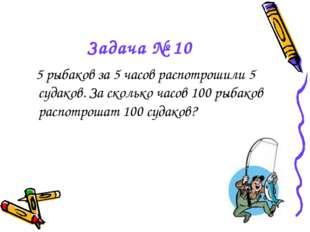 Задача № 10 5 рыбаков за 5 часов распотрошили 5 судаков. За сколько часов 100