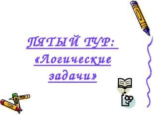 ПЯТЫЙ ТУР: «Логические задачи»
