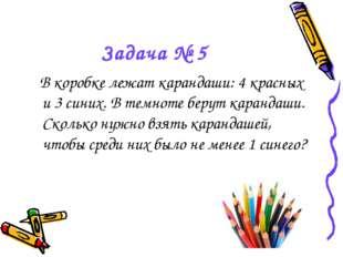 Задача № 5 В коробке лежат карандаши: 4 красных и 3 синих. В темноте берут ка