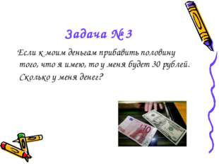 Задача № 3 Если к моим деньгам прибавить половину того, что я имею, то у меня