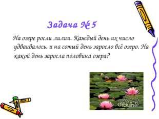 Задача № 5 На озере росли лилии. Каждый день их число удваивалось, и на сотый