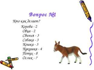 Вопрос №1 Кто как делает? Корова - 2 Овца - 2 Свинья - 3 Собака - 3 Кошка - 3