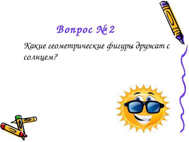 Вопрос № 2 Какие геометрические фигуры дружат с солнцем?