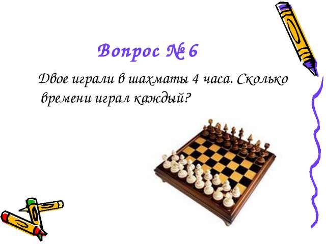 Вопрос № 6 Двое играли в шахматы 4 часа. Сколько времени играл каждый?