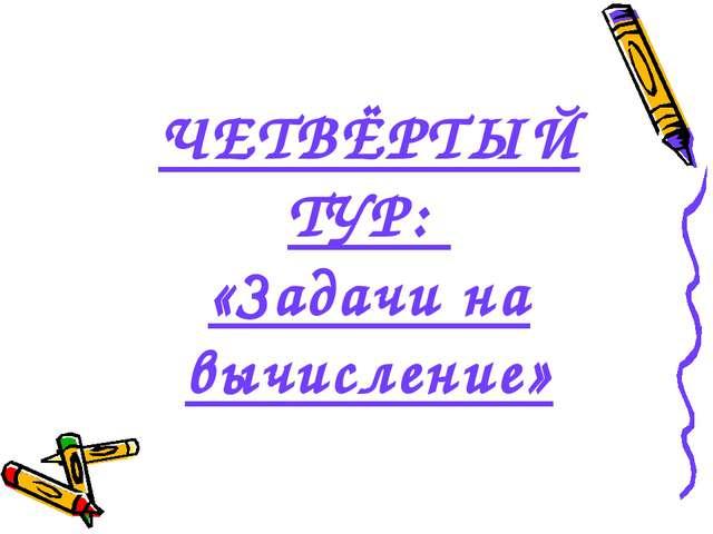 ЧЕТВЁРТЫЙ ТУР: «Задачи на вычисление»