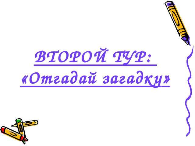ВТОРОЙ ТУР: «Отгадай загадку»