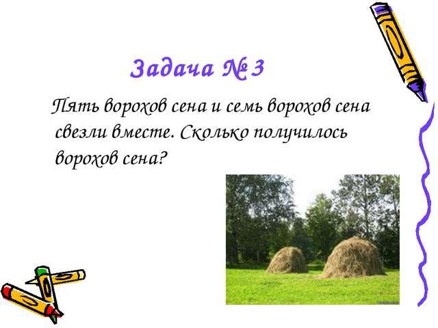 Задача № 3 Пять ворохов сена и семь ворохов сена свезли вместе. Сколько получ...
