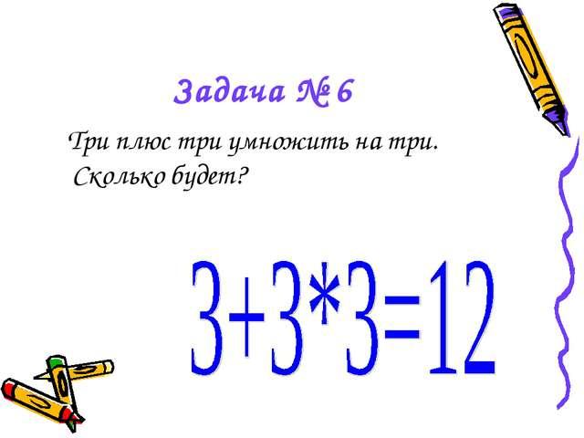 Задача № 6 Три плюс три умножить на три. Сколько будет?