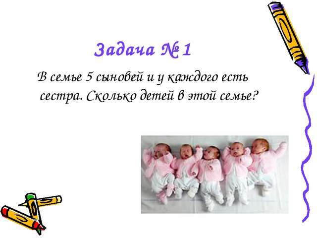 Задача № 1 В семье 5 сыновей и у каждого есть сестра. Сколько детей в этой се...