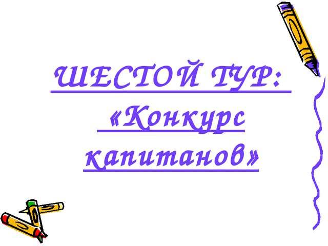 ШЕСТОЙ ТУР: «Конкурс капитанов»