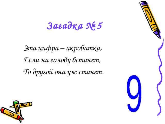 Загадка № 5 Эта цифра – акробатка, Если на голову встанет, То другой она уж с...