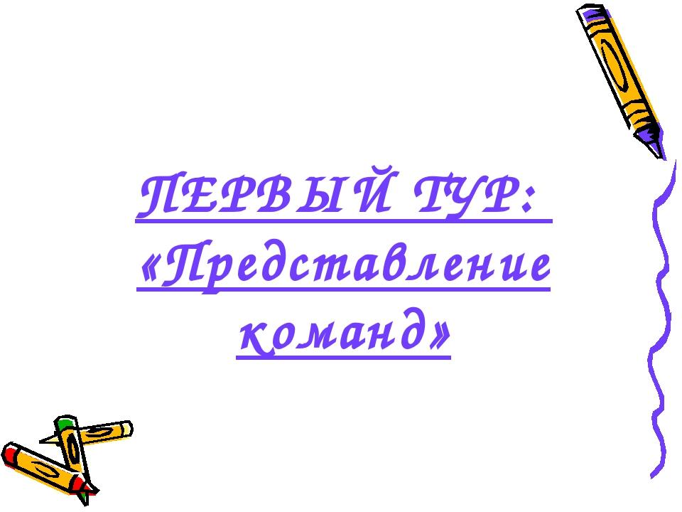 ПЕРВЫЙ ТУР: «Представление команд»