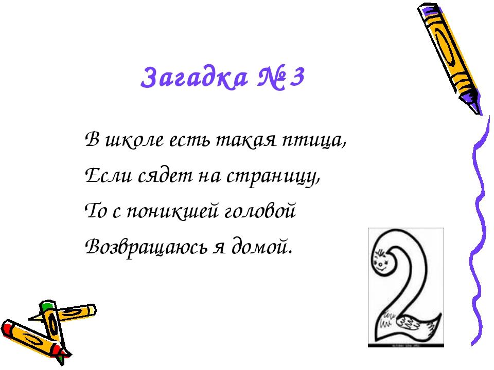 Загадка № 3 В школе есть такая птица, Если сядет на страницу, То с поникшей г...