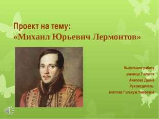 Проект на тему: «Михаил Юрьевич Лермонтов» Выполнила работу ученица 7 класса