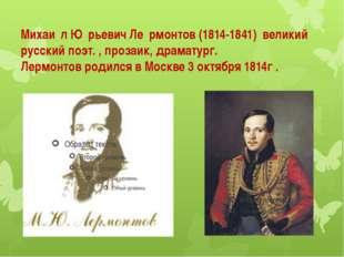 Михаи́л Ю́рьевич Ле́рмонтов (1814-1841) великий русский поэт. , прозаик, дра