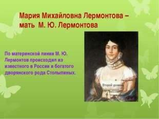 Мария Михайловна Лермонтова – мать М. Ю. Лермонтова По материнской линии М.