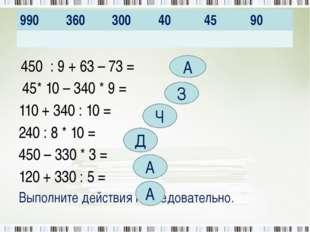 450 : 9 + 63 – 73 = 45* 10 – 340 * 9 = 110 + 340 : 10 = 240 : 8 * 10 = 450 –