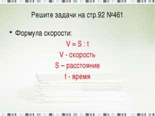Решите задачи на стр.92 №461 Формула скорости: V = S : t V - скорость S – рас