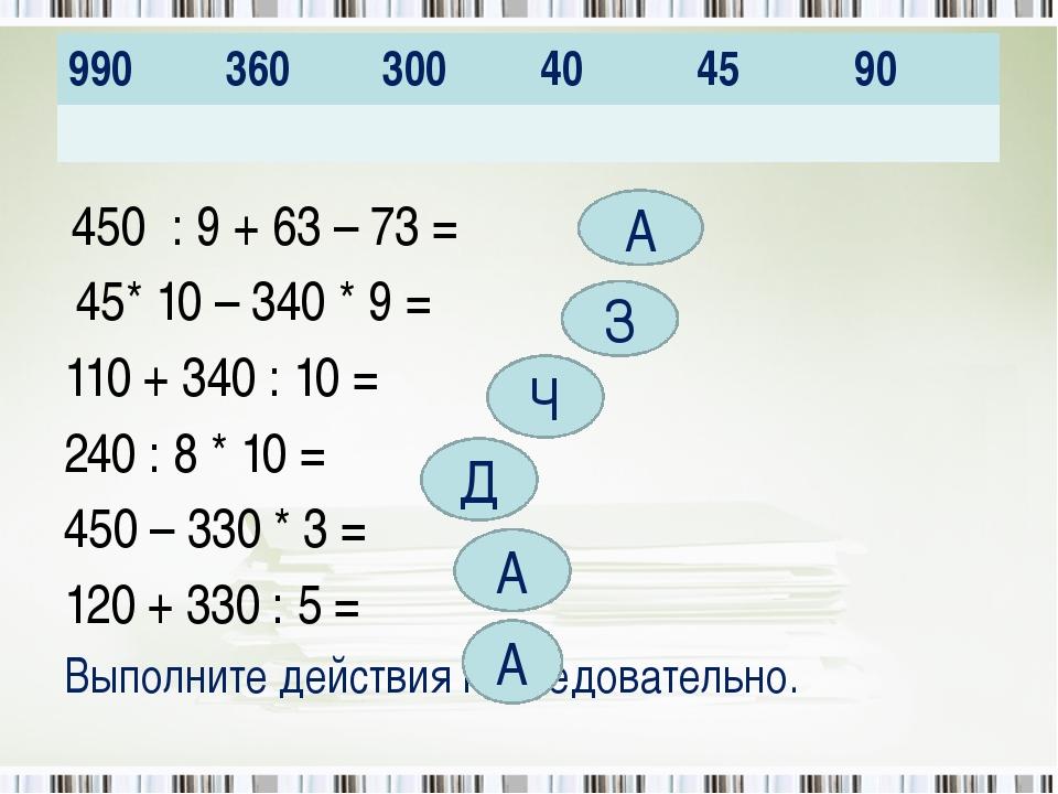 450 : 9 + 63 – 73 = 45* 10 – 340 * 9 = 110 + 340 : 10 = 240 : 8 * 10 = 450 –...