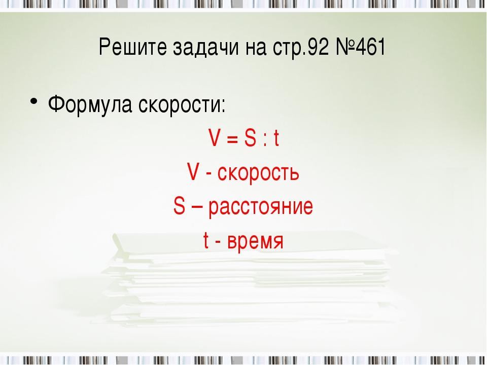 Решите задачи на стр.92 №461 Формула скорости: V = S : t V - скорость S – рас...
