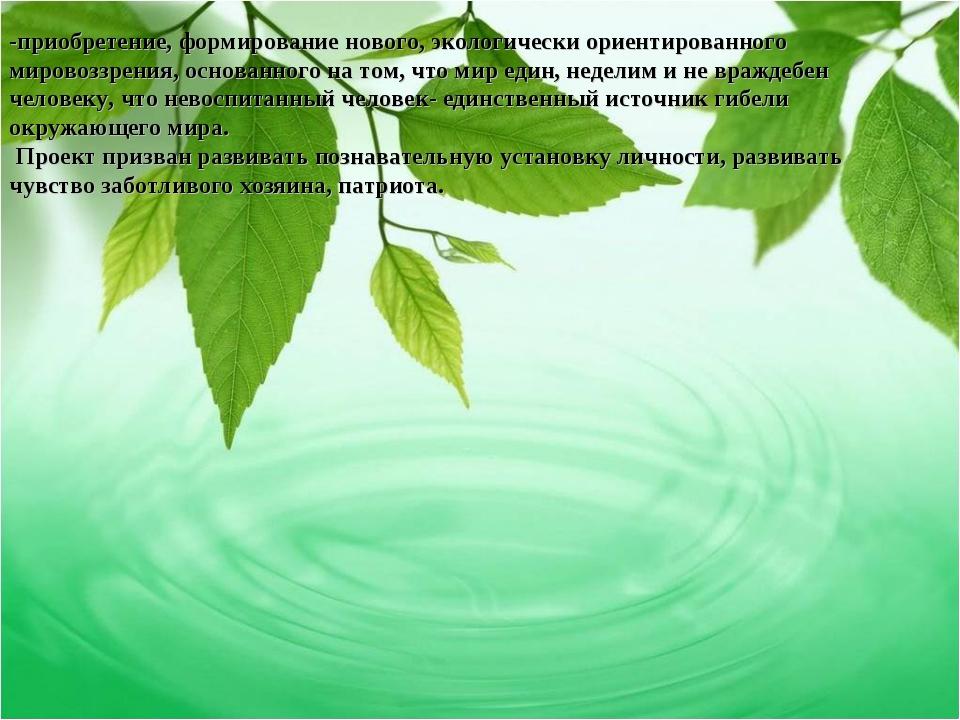 -приобретение, формирование нового, экологически ориентированного мировоззрен...