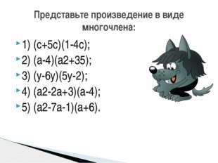 1) (с+5с)(1-4с); 2) (а-4)(а2+35); 3) (у-6у)(5у-2); 4) (а2-2а+3)(а-4); 5) (а2-