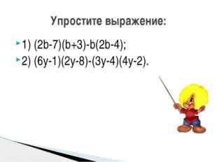 1) (2b-7)(b+3)-b(2b-4); 2) (6y-1)(2y-8)-(3y-4)(4y-2). Упростите выражение: