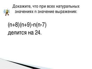 (n+8)(n+9)-n(n-7) делится на 24. Докажите, что при всех натуральных значениях