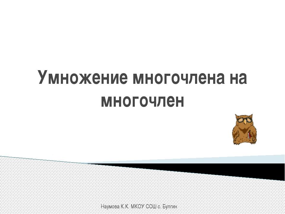 Умножение многочлена на многочлен Наумова К.К. МКОУ СОШ с. Булгин