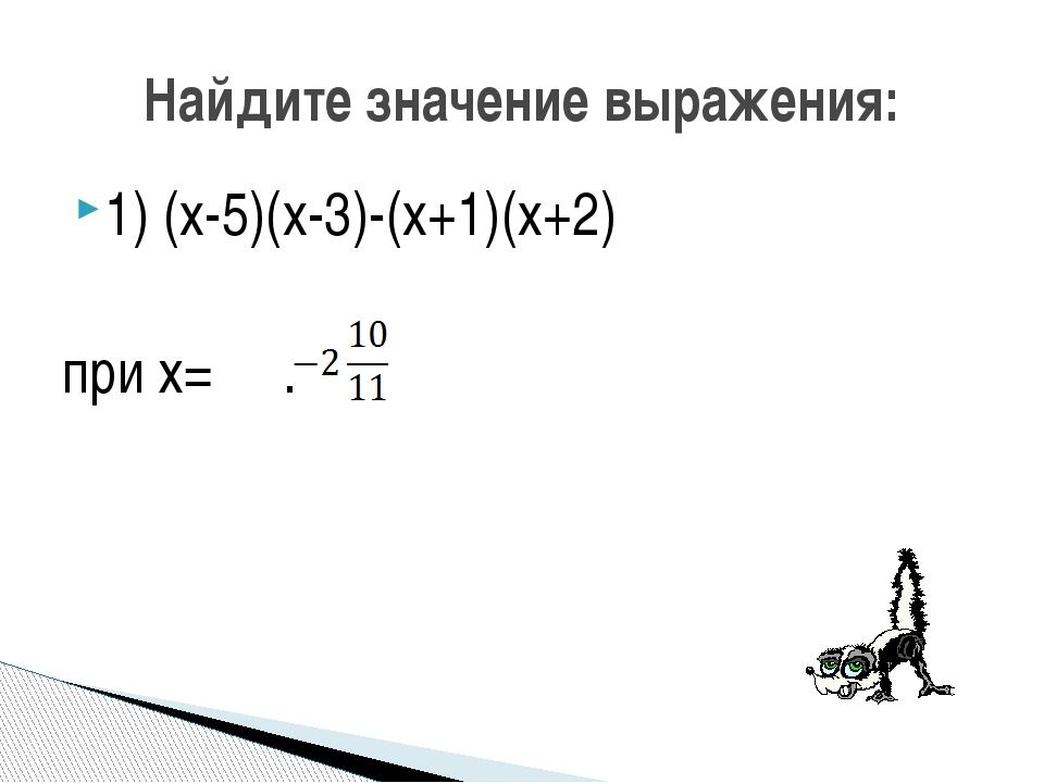 1) (x-5)(x-3)-(x+1)(x+2) при х= . Найдите значение выражения: