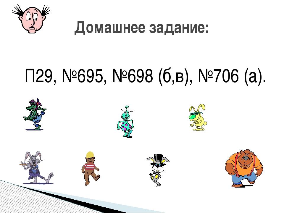 П29, №695, №698 (б,в), №706 (а). Домашнее задание: