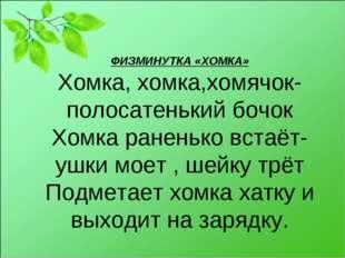 ФИЗМИНУТКА «ХОМКА» Хомка, хомка,хомячок-полосатенький бочок Хомка раненько вс