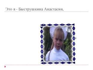 Это я - Быструшкина Анастасия, которая рассказала и показала вам историю свое