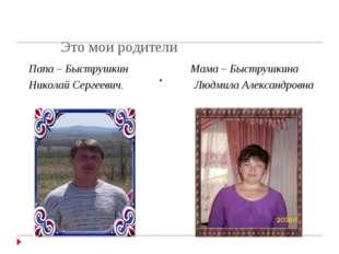Это мои родители . Папа – Быструшкин Мама – Быструшкина Николай Сергеевич. Л