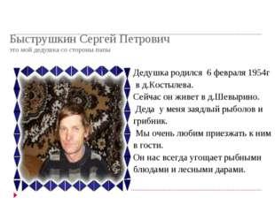 Быструшкин Сергей Петрович это мой дедушка со стороны папы Дедушка родился 6