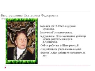 Быструшкина Екатерина Федоровна это моя бабушка со стороны папы Родилась 23.1