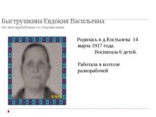 Быструшкина Евдокия Васильевна это моя прабабушка со стороны папы Родилась в