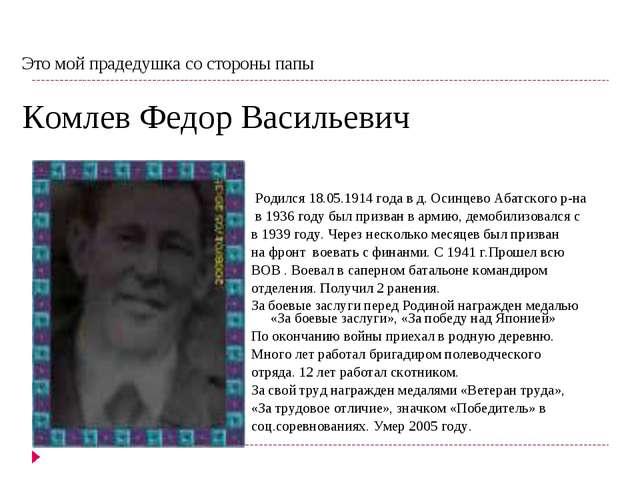 Родился 18.05.1914 года в д. Осинцево Абатского р-на в 1936 году был призван...