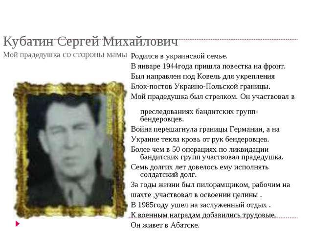 Кубатин Сергей Михайлович Мой прадедушка со стороны мамы Родился в украинской...